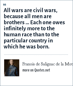 Franois de Salignac de la Mothe Fenelon: All wars are civil wars, because all men are brothers ... Each one owes infinitely more to the human race than to the particular country in which he was born.