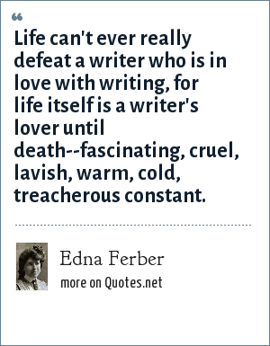 Edna Ferber: Life can't ever really defeat a writer who is in love with writing, for life itself is a writer's lover until death--fascinating, cruel, lavish, warm, cold, treacherous constant.