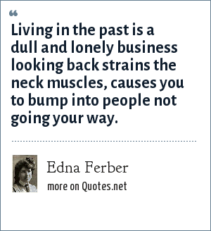 Edna Ferber: Living in the past is a dull and lonely business looking back strains the neck muscles, causes you to bump into people not going your way.