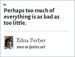 Edna Ferber: Perhaps too much of everything is as bad as too little.