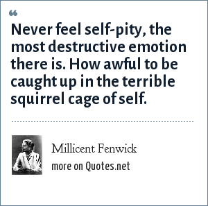 Millicent Fenwick: Never feel self-pity, the most destructive emotion there is. How awful to be caught up in the terrible squirrel cage of self.