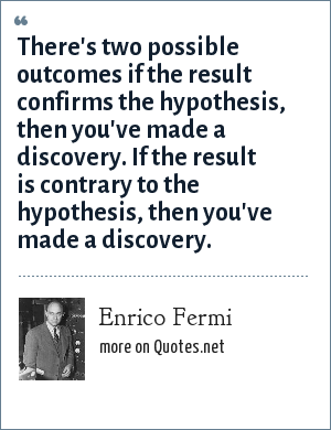 Enrico Fermi: There's two possible outcomes if the result confirms the hypothesis, then you've made a discovery. If the result is contrary to the hypothesis, then you've made a discovery.