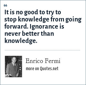 Enrico Fermi: It is no good to try to stop knowledge from going forward. Ignorance is never better than knowledge.