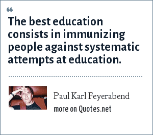 Paul Karl Feyerabend: The best education consists in immunizing people against systematic attempts at education.