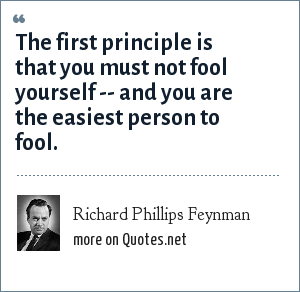 Richard Phillips Feynman: The first principle is that you must not fool yourself -- and you are the easiest person to fool.