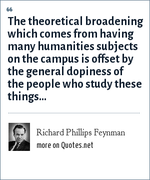 Richard Phillips Feynman: The theoretical broadening which comes from having many humanities subjects on the campus is offset by the general dopiness of the people who study these things...