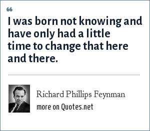 Richard Phillips Feynman: I was born not knowing and have only had a little time to change that here and there.