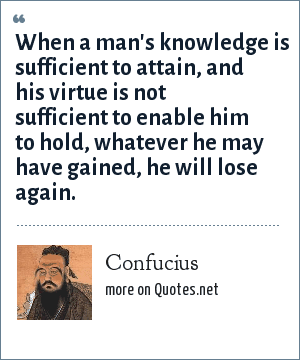 Confucius: When a man's knowledge is sufficient to attain, and his virtue is not sufficient to enable him to hold, whatever he may have gained, he will lose again.