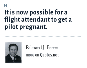 Richard J. Ferris: It is now possible for a flight attendant to get a pilot pregnant.