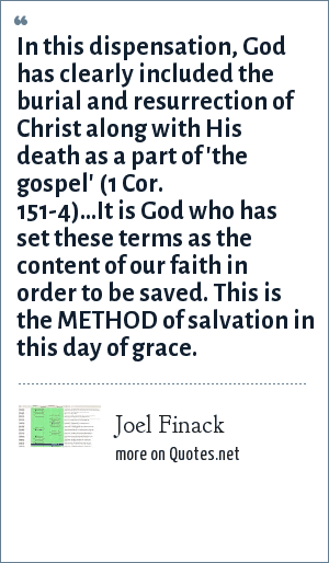 Joel Finack: In this dispensation, God has clearly included the burial and resurrection of Christ along with His death as a part of 'the gospel' (1 Cor. 151-4)...It is God who has set these terms as the content of our faith in order to be saved. This is the METHOD of salvation in this day of grace.