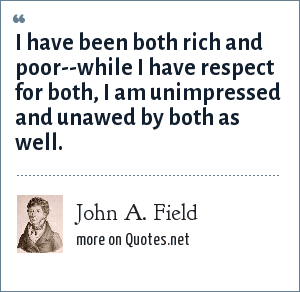 John A. Field: I have been both rich and poor--while I have respect for both, I am unimpressed and unawed by both as well.