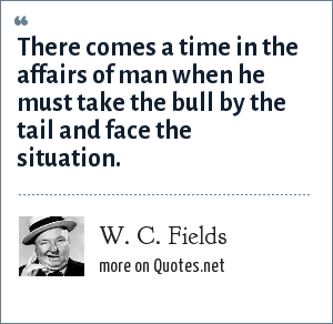 W. C. Fields: There comes a time in the affairs of man when he must take the bull by the tail and face the situation.