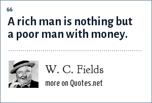 W. C. Fields: A rich man is nothing but a poor man with money.