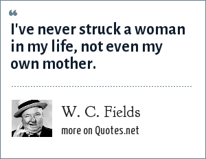 W. C. Fields: I've never struck a woman in my life, not even my own mother.