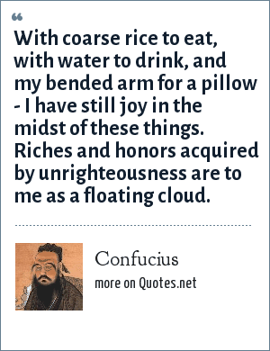 Confucius: With coarse rice to eat, with water to drink, and my bended arm for a pillow - I have still joy in the midst of these things. Riches and honors acquired by unrighteousness are to me as a floating cloud.