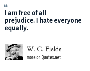 W. C. Fields: I am free of all prejudice. I hate everyone equally.