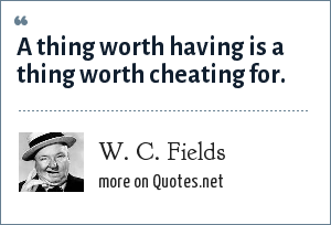 W. C. Fields: A thing worth having is a thing worth cheating for.
