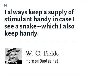 W. C. Fields: I always keep a supply of stimulant handy in case I see a snake--which I also keep handy.