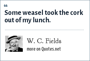 W. C. Fields: Some weasel took the cork out of my lunch.