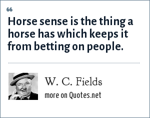 W. C. Fields: Horse sense is the thing a horse has which keeps it from betting on people.