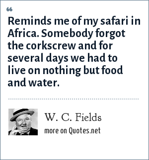 W. C. Fields: Reminds me of my safari in Africa. Somebody forgot the corkscrew and for several days we had to live on nothing but food and water.