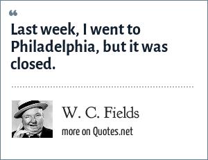 W. C. Fields: Last week, I went to Philadelphia, but it was closed.