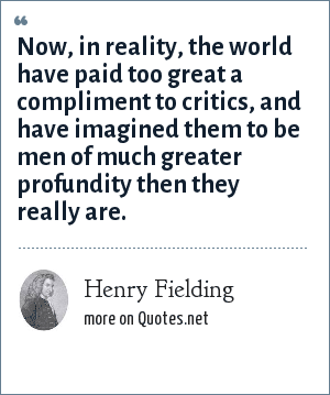Henry Fielding: Now, in reality, the world have paid too great a compliment to critics, and have imagined them to be men of much greater profundity then they really are.