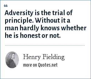 Henry Fielding: Adversity is the trial of principle. Without it a man hardly knows whether he is honest or not.