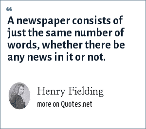 Henry Fielding: A newspaper consists of just the same number of words, whether there be any news in it or not.