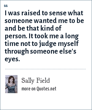 Sally Field: I was raised to sense what someone wanted me to be and be that kind of person. It took me a long time not to judge myself through someone else's eyes.