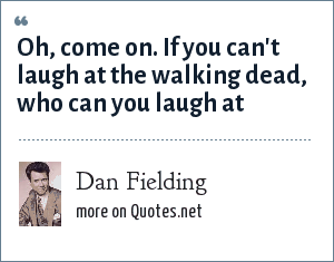 Dan Fielding: Oh, come on. If you can't laugh at the walking dead, who can you laugh at