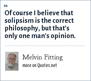 Melvin Fitting: Of course I believe that solipsism is the correct philosophy, but that's only one man's opinion.