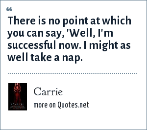 Carrie: There is no point at which you can say, 'Well, I'm successful now. I might as well take a nap.