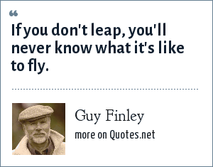 Guy Finley: If you don't leap, you'll never know what it's like to fly.