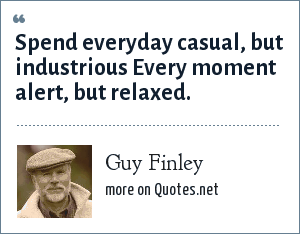 Guy Finley: Spend everyday casual, but industrious Every moment alert, but relaxed.