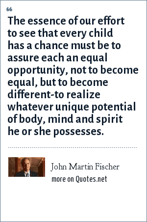 John Martin Fischer: The essence of our effort to see that every child has a chance must be to assure each an equal opportunity, not to become equal, but to become different-to realize whatever unique potential of body, mind and spirit he or she possesses.