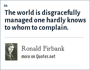 Ronald Firbank: The world is disgracefully managed one hardly knows to whom to complain.