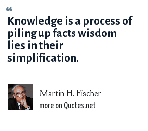 Martin H. Fischer: Knowledge is a process of piling up facts wisdom lies in their simplification.