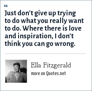Ella Fitzgerald: Just don't give up trying to do what you really want to do. Where there is love and inspiration, I don't think you can go wrong.