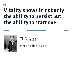 F Scott: Vitality shows in not only the ability to persist but the ability to start over.