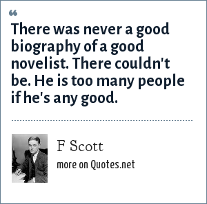 F Scott: There was never a good biography of a good novelist. There couldn't be. He is too many people if he's any good.