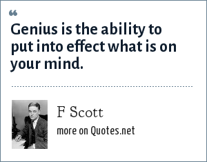 F Scott: Genius is the ability to put into effect what is on your mind.