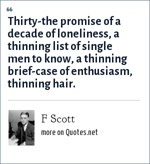 F Scott: Thirty-the promise of a decade of loneliness, a thinning list of single men to know, a thinning brief-case of enthusiasm, thinning hair.