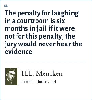H.L. Mencken: The penalty for laughing in a courtroom is six months in jail if it were not for this penalty, the jury would never hear the evidence.
