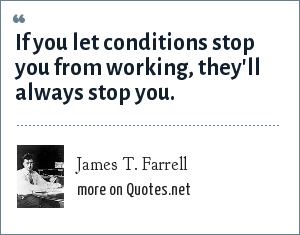 James T. Farrell: If you let conditions stop you from working, they'll always stop you.