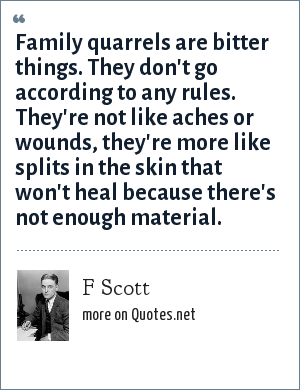 F Scott: Family quarrels are bitter things. They don't go according to any rules. They're not like aches or wounds, they're more like splits in the skin that won't heal because there's not enough material.