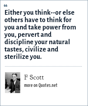 F Scott: Either you think--or else others have to think for you and take power from you, pervert and discipline your natural tastes, civilize and sterilize you.