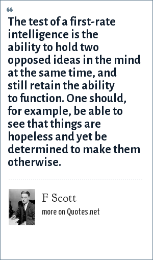 F Scott: The test of a first-rate intelligence is the ability to hold two opposed ideas in the mind at the same time, and still retain the ability to function. One should, for example, be able to see that things are hopeless and yet be determined to make them otherwise.