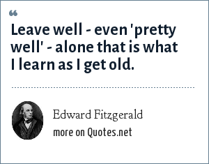 Edward Fitzgerald: Leave well - even 'pretty well' - alone that is what I learn as I get old.