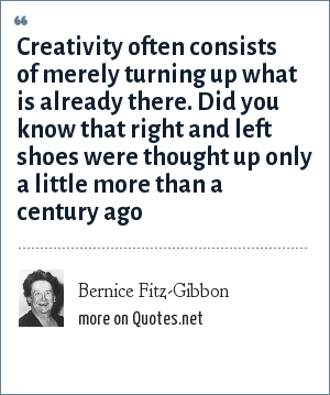 Bernice Fitz-Gibbon: Creativity often consists of merely turning up what is already there. Did you know that right and left shoes were thought up only a little more than a century ago